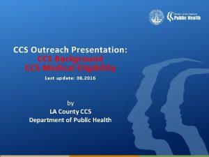 CCS Outreach Presentation CCS Background CCS Medical Eligibility