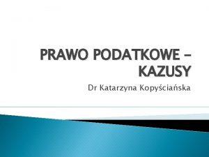 PRAWO PODATKOWE KAZUSY Dr Katarzyna Kopyciaska KAZUS 1