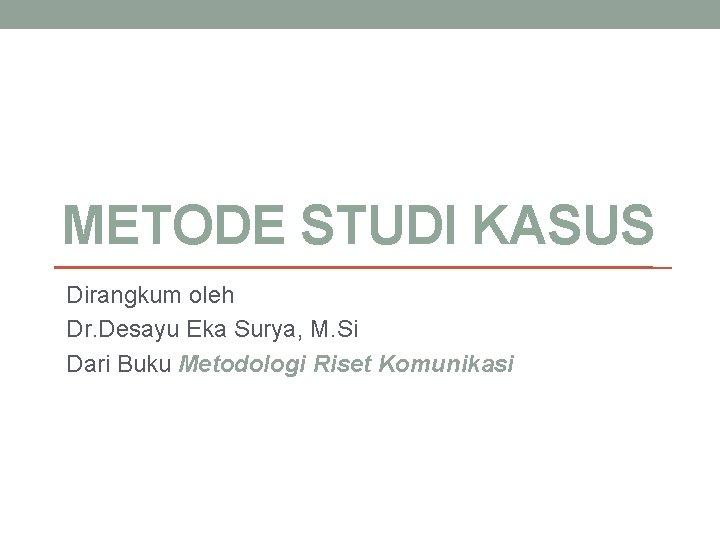 METODE STUDI KASUS Dirangkum oleh Dr Desayu Eka