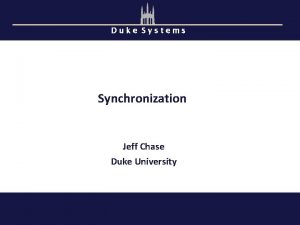 Duke Systems Synchronization Jeff Chase Duke University Concurrency