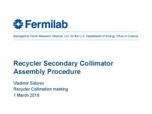 Recycler Secondary Collimator Assembly Procedure Vladimir Sidorov Recycler