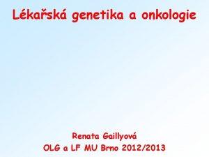 Lkask genetika a onkologie Renata Gaillyov OLG a