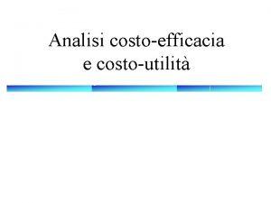 Analisi costoefficacia e costoutilit Analisi costoefficacia ACE p