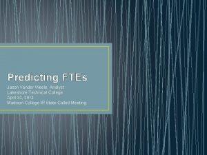 Predicting FTEs Jason Vander Weele Analyst Lakeshore Technical