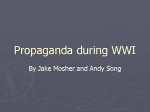 Propaganda during WWI By Jake Mosher and Andy
