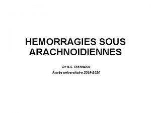 HEMORRAGIES SOUS ARACHNOIDIENNES Dr A S FEKRAOUI Anne