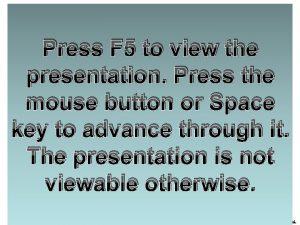 Press F 5 to view the presentation Press