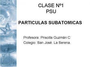 CLASE N 1 PSU PARTICULAS SUBATOMICAS Profesora Priscilla