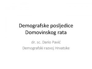 Demografske posljedice Domovinskog rata dr sc Dario Pavi