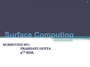 1 Surface Computing SUBMITTED BY PRASHANT GUPTA 5