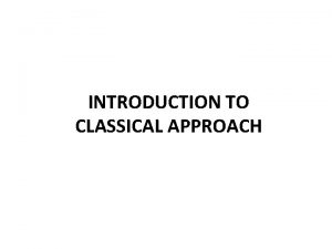 INTRODUCTION TO CLASSICAL APPROACH DEFINITION OF CLASSICAL APPROACH