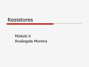 Resistores Mdulo 6 Rosngela Moreira Resistores 1 Conceito