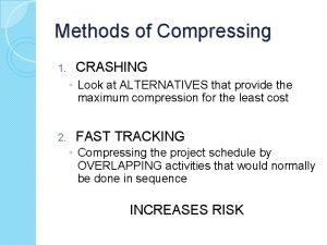 Methods of Compressing 1 CRASHING Look at ALTERNATIVES