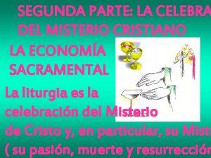 SEGUNDA PARTE LA CELEBRA DEL MISTERIO CRISTIANO LA