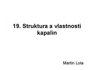 19 Struktura a vlastnosti kapalin Martin Lola Struktura