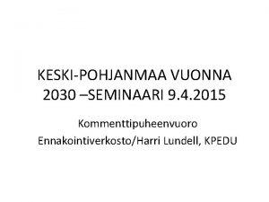KESKIPOHJANMAA VUONNA 2030 SEMINAARI 9 4 2015 Kommenttipuheenvuoro