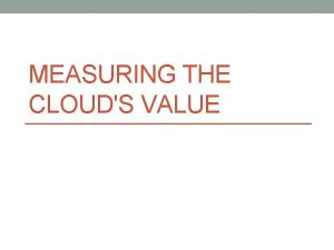 MEASURING THE CLOUDS VALUE Measuring the Clouds Value