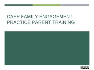 CAEP FAMILY ENGAGEMENT PRACTICE PARENT TRAINING What do