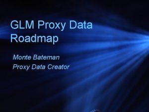 GLM Proxy Data Roadmap Monte Bateman Proxy Data