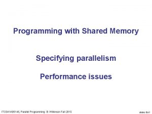 Programming with Shared Memory Specifying parallelism Performance issues