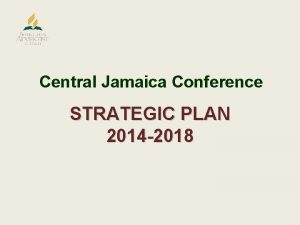 Central Jamaica Conference STRATEGIC PLAN 2014 2018 MISSION