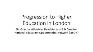 Progression to Higher Education in London Dr Graeme