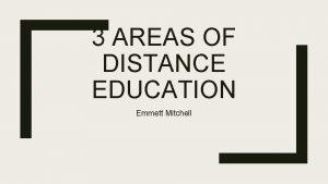 3 AREAS OF DISTANCE EDUCATION Emmett Mitchell Distance