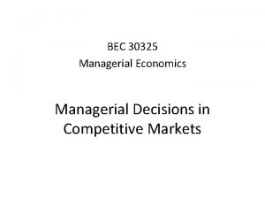 BEC 30325 Managerial Economics Managerial Decisions in Competitive