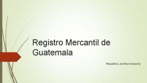 Registro Mercantil de Guatemala Repblica Jurdica Asesora Introduccin