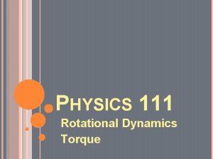 PHYSICS 111 Rotational Dynamics Torque EQUATIONS Torque t