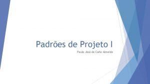 Padres de Projeto I Paulo Jos de Carlo