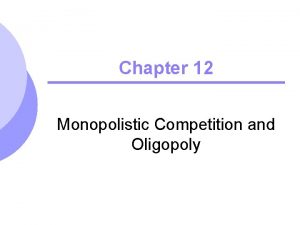 Chapter 12 Monopolistic Competition and Oligopoly Topics to