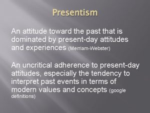 Presentism An attitude toward the past that is