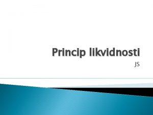 Princip likvidnosti JS Pojam likvidnosti Princip likvidnosti pokazuje