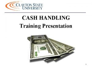 CASH HANDLING Training Presentation 1 Cash Handling OBJECTIVES