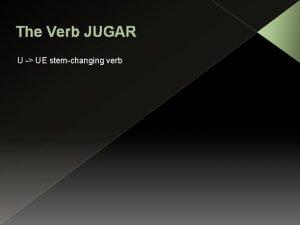 The Verb JUGAR U UE stemchanging verb U