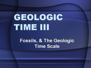 GEOLOGIC TIME III Fossils The Geologic Time Scale