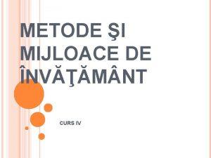 METODE I MIJLOACE DE NVM NT CURS IV