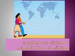 EQUIDAD DE GNERO Y PERSPECTIVA DE GNERO El