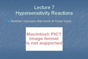 Lecture 7 Hypersensitivity Reactions n Immune responses that