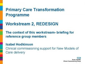 Primary Care Transformation Programme Workstream 2 REDESIGN The