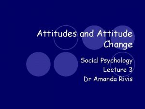 Attitudes and Attitude Change Social Psychology Lecture 3