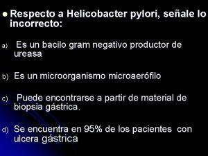 l Respecto a Helicobacter pylori seale lo incorrecto