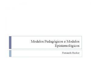 Modelos Pedaggicos e Modelos Epistemolgicos Fernando Becker Modelos