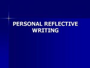 PERSONAL REFLECTIVE WRITING Why reflective writing n You