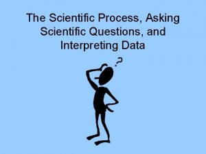 The Scientific Process Asking Scientific Questions and Interpreting
