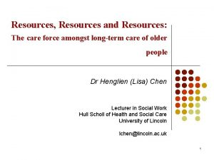 Resources Resources and Resources The care force amongst