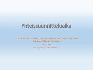 Yhteissuunnitteluaika Tyryhm Timo Jalonen Outi Rinne Maarit Jalo