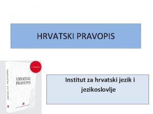 HRVATSKI PRAVOPIS Institut za hrvatski jezikoslovlje Naela pri