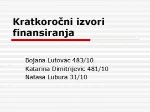 Kratkoroni izvori finansiranja Bojana Lutovac 48310 Katarina Dimitrijevic